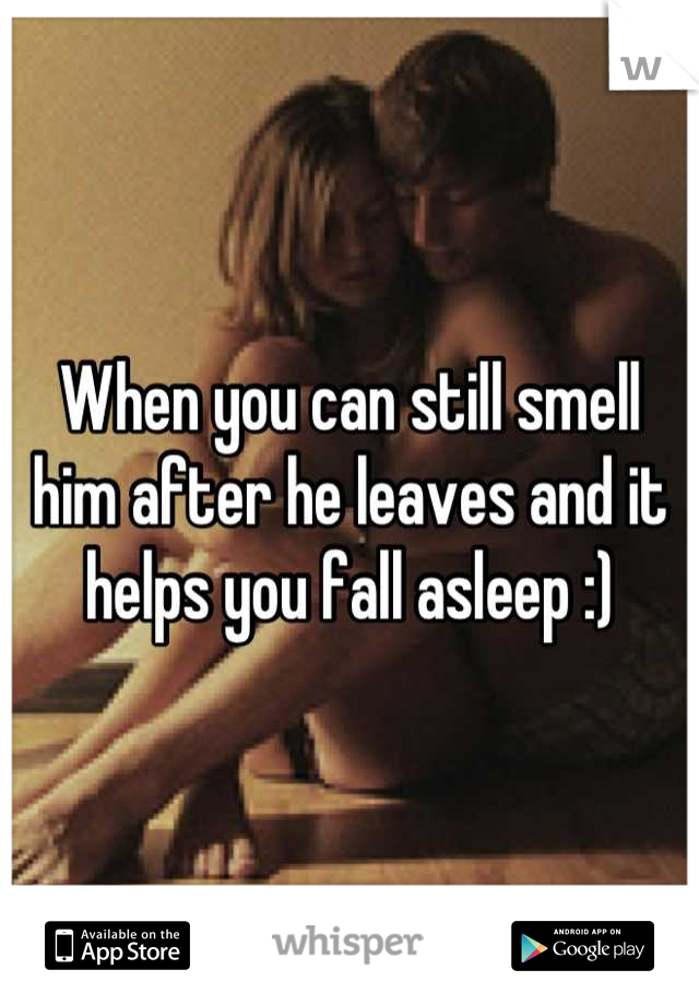 When you can still smell him after he leaves and it helps you fall asleep :)