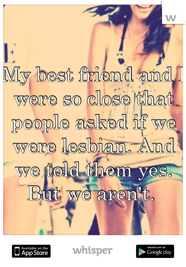 My best friend and I were so close that people asked if we were lesbian. And we told them yes. But we aren't.