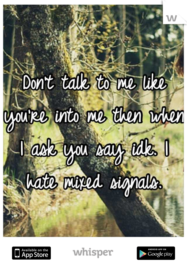 Don't talk to me like you're into me then when I ask you say idk. I hate mixed signals.