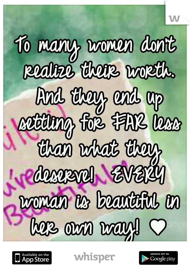 To many women don't realize their worth. And they end up settling for FAR less than what they deserve!  EVERY woman is beautiful in her own way! ♥