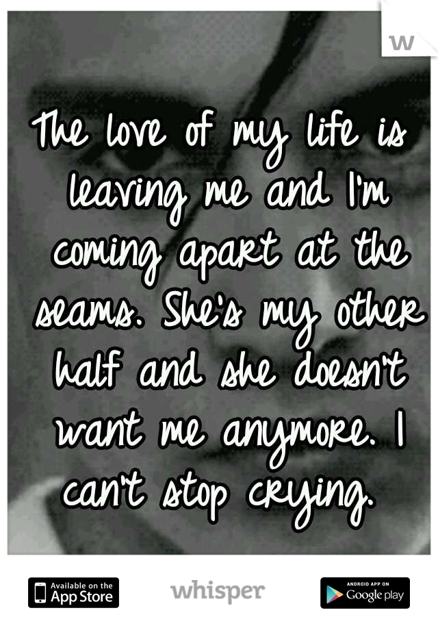 The love of my life is leaving me and I'm coming apart at the seams. She's my other half and she doesn't want me anymore. I can't stop crying.