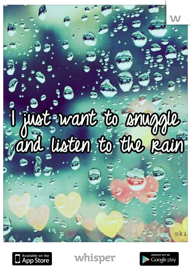 I just want to snuggle and listen to the rain