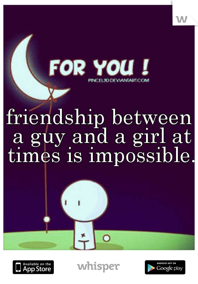 friendship between a guy and a girl at times is impossible.