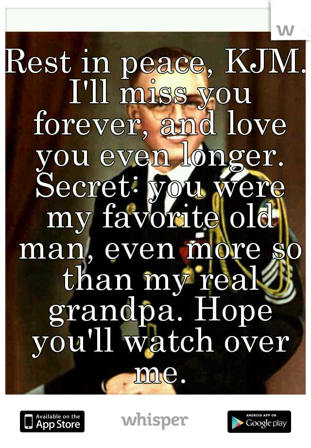 Rest in peace, KJM. I'll miss you forever, and love you even longer. Secret: you were my favorite old man, even more so than my real grandpa. Hope you'll watch over me.