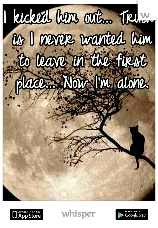 I kicked him out... Truth is I never wanted him to leave in the first place... Now I'm alone.