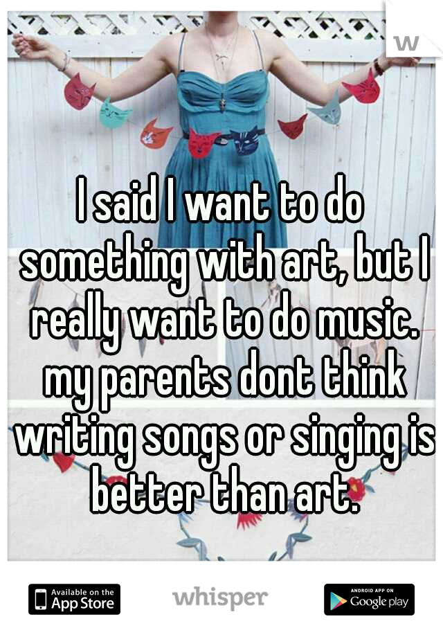 I said I want to do something with art, but I really want to do music. my parents dont think writing songs or singing is better than art.