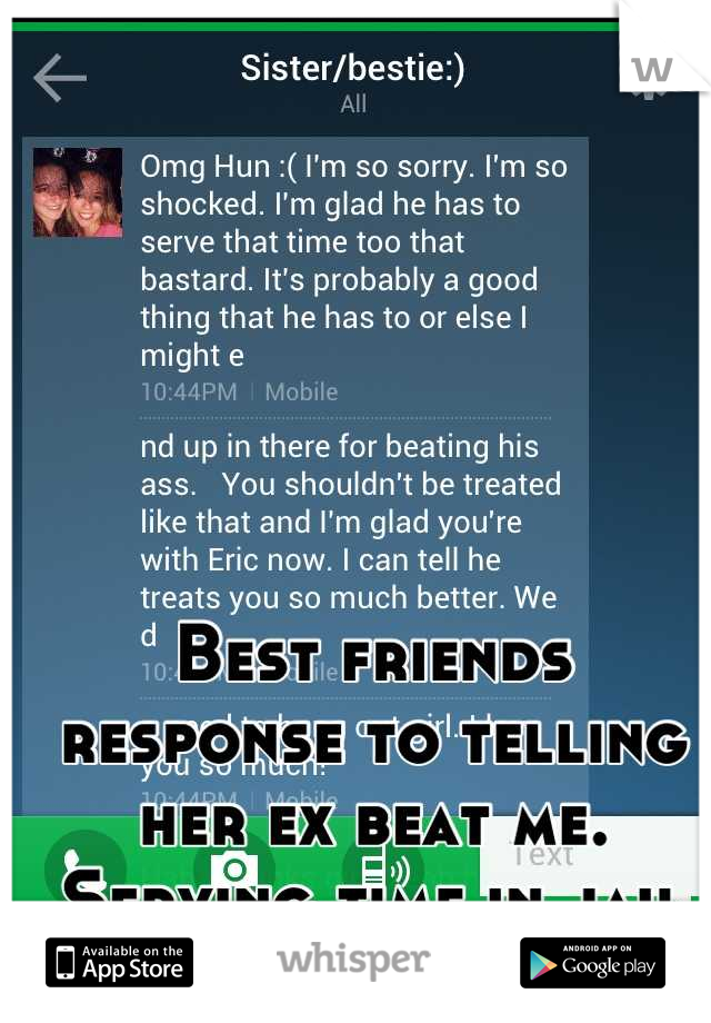 Best friends response to telling her ex beat me. Serving time in jail for other now