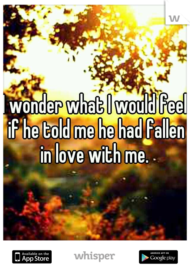 I wonder what I would feel if he told me he had fallen in love with me.
