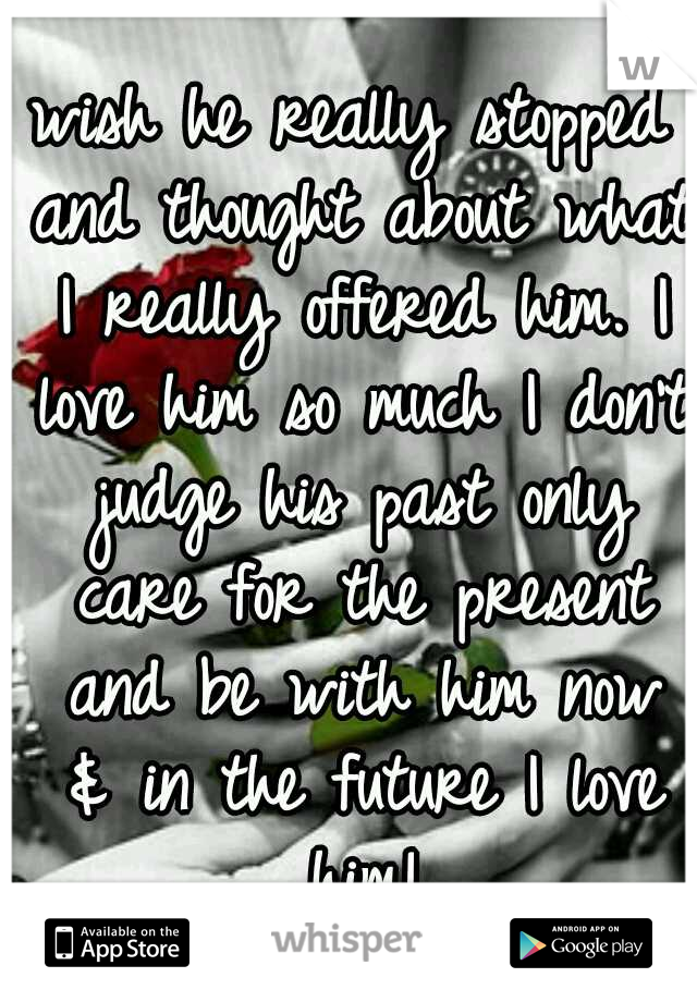 wish he really stopped and thought about what I really offered him. I love him so much I don't judge his past only care for the present and be with him now & in the future I love him!
