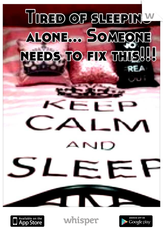 Tired of sleeping alone... Someone needs to fix this!!!