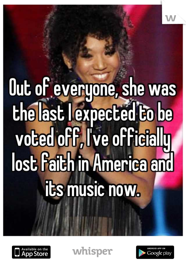Out of everyone, she was the last I expected to be voted off, I've officially lost faith in America and its music now.