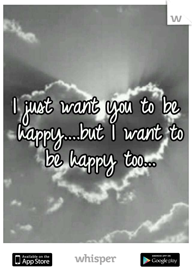 I just want you to be happy....but I want to be happy too...
