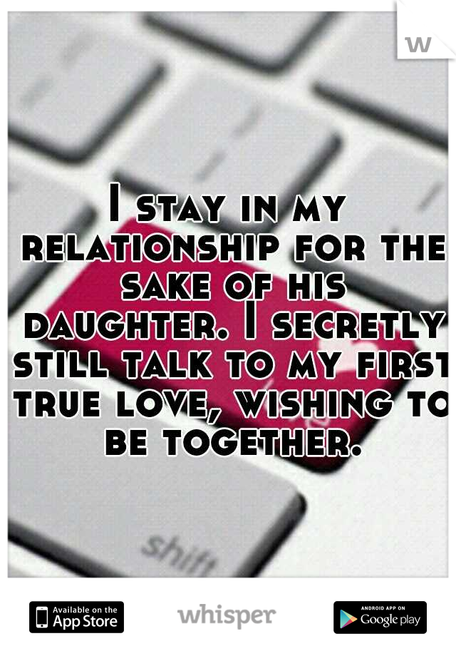 I stay in my relationship for the sake of his daughter. I secretly still talk to my first true love, wishing to be together.