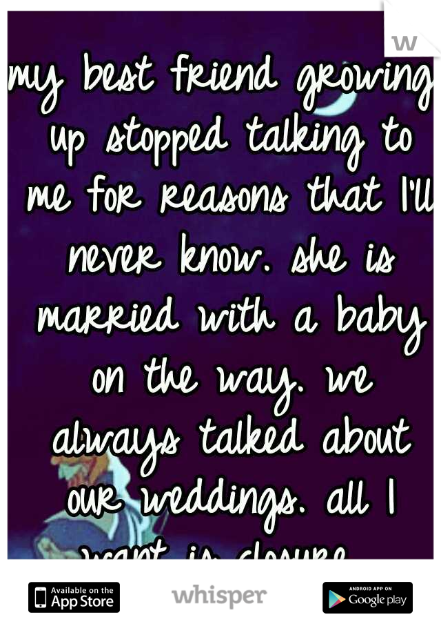 my best friend growing up stopped talking to me for reasons that I'll never know. she is married with a baby on the way. we always talked about our weddings. all I want is closure.