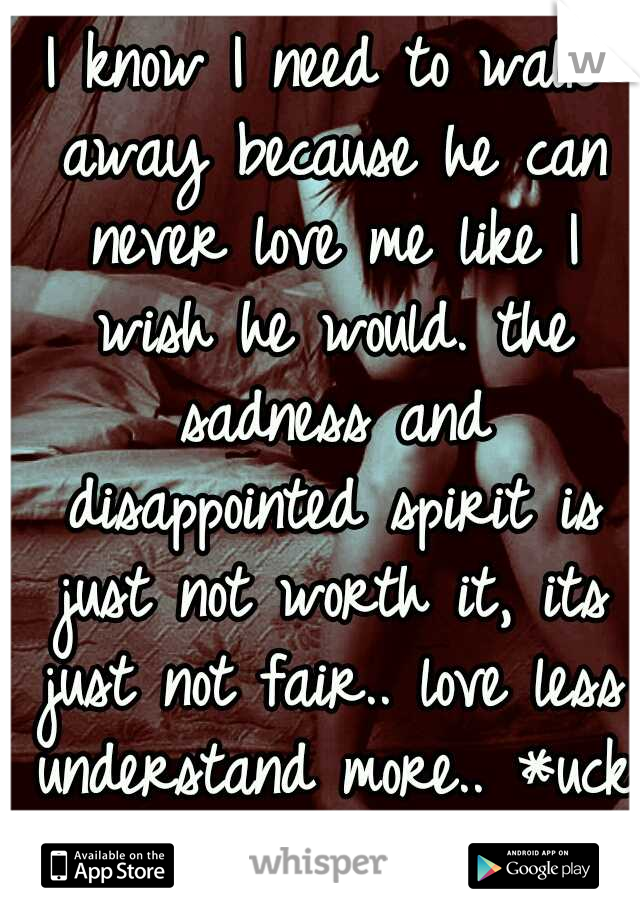 I know I need to walk away because he can never love me like I wish he would. the sadness and disappointed spirit is just not worth it, its just not fair.. love less understand more.. *uck that..:(