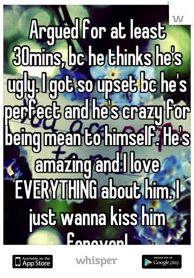 Argued for at least 30mins, bc he thinks he's ugly. I got so upset bc he's perfect and he's crazy for being mean to himself. He's amazing and I love EVERYTHING about him. I just wanna kiss him forever!