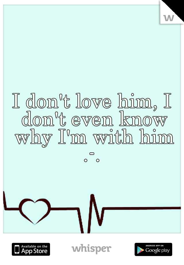 I don't love him, I don't even know why I'm with him .-.