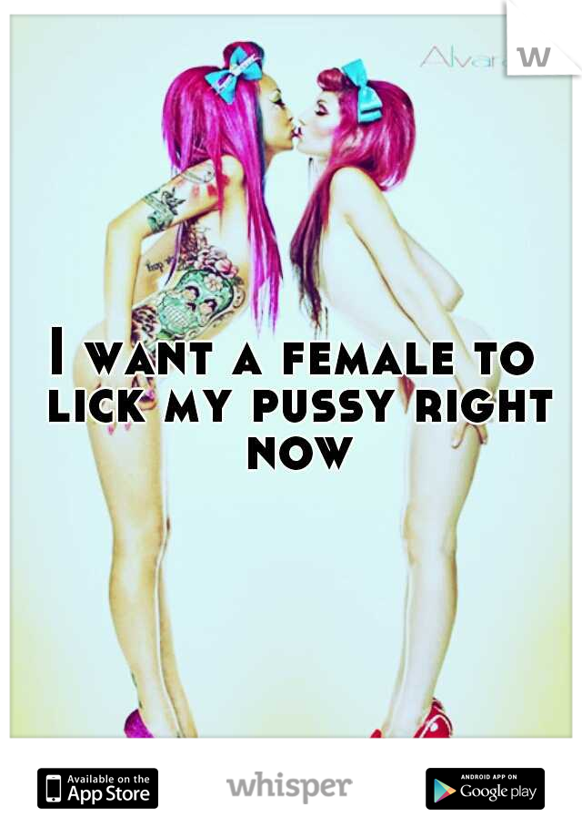 I want a female to lick my pussy right now