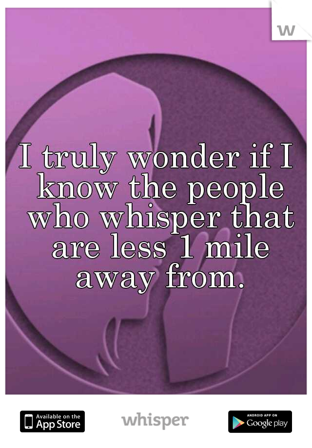 I truly wonder if I know the people who whisper that are less 1 mile away from.