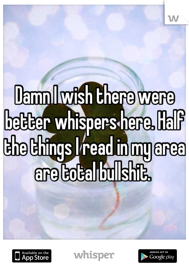 Damn I wish there were better whispers here. Half the things I read in my area are total bullshit.