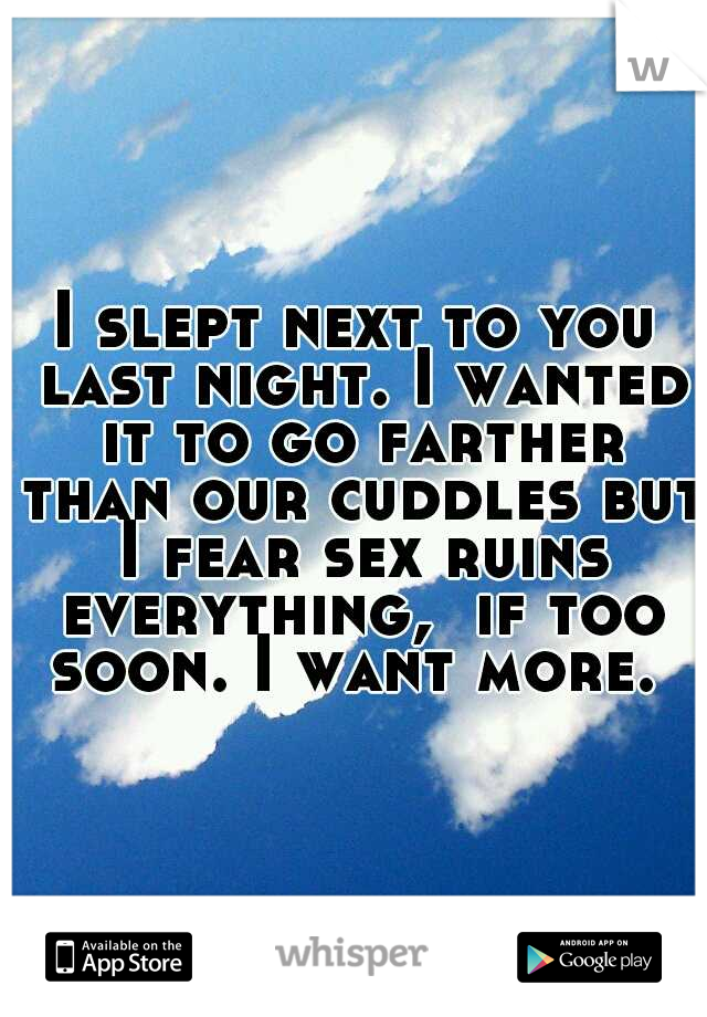 I slept next to you last night. I wanted it to go farther than our cuddles but I fear sex ruins everything,  if too soon. I want more.