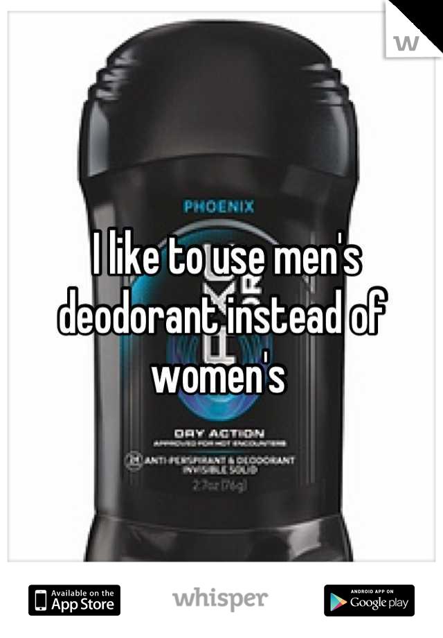 I like to use men's deodorant instead of women's