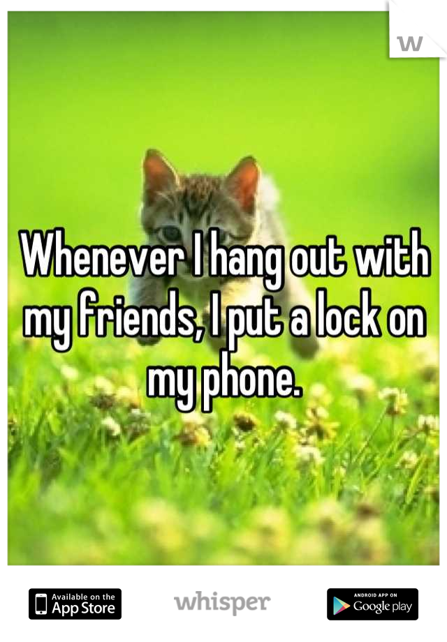 Whenever I hang out with my friends, I put a lock on my phone.