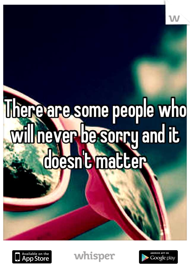 There are some people who will never be sorry and it doesn't matter