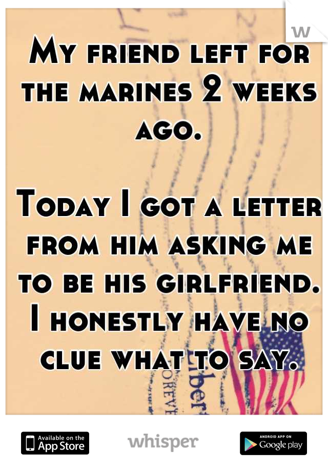 My friend left for the marines 2 weeks ago.   Today I got a letter from him asking me to be his girlfriend.  I honestly have no clue what to say.