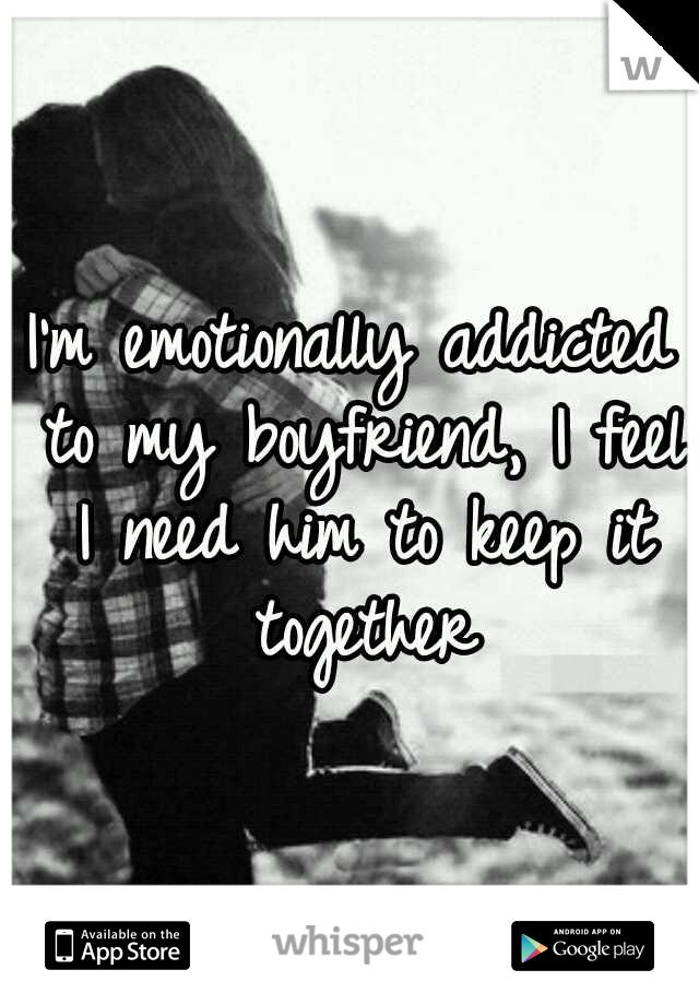 I'm emotionally addicted to my boyfriend, I feel I need him to keep it together