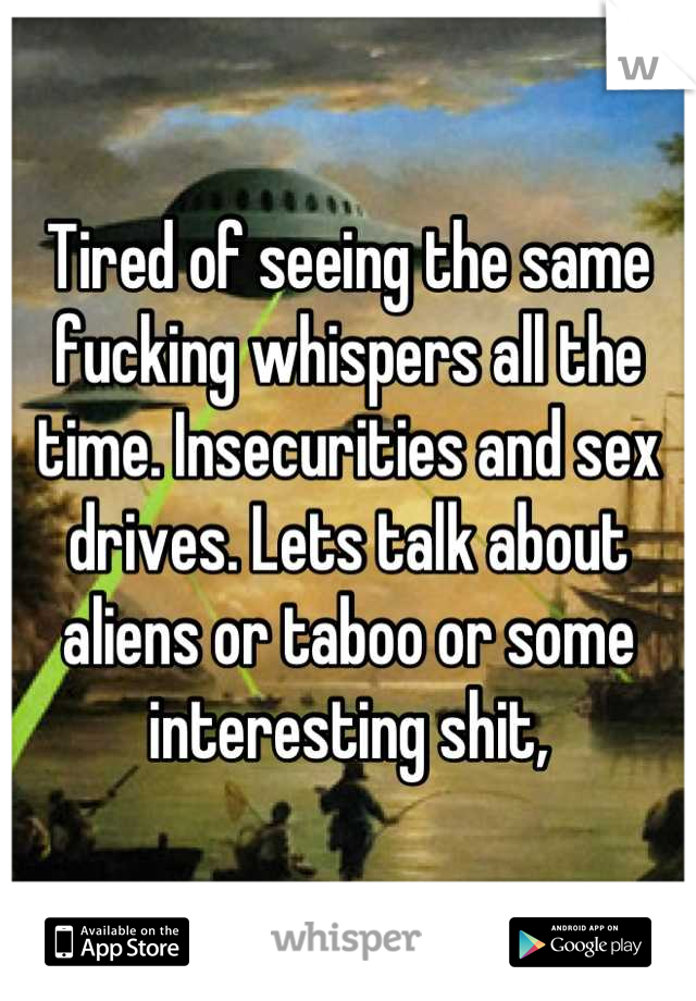 Tired of seeing the same fucking whispers all the time. Insecurities and sex drives. Lets talk about aliens or taboo or some interesting shit,