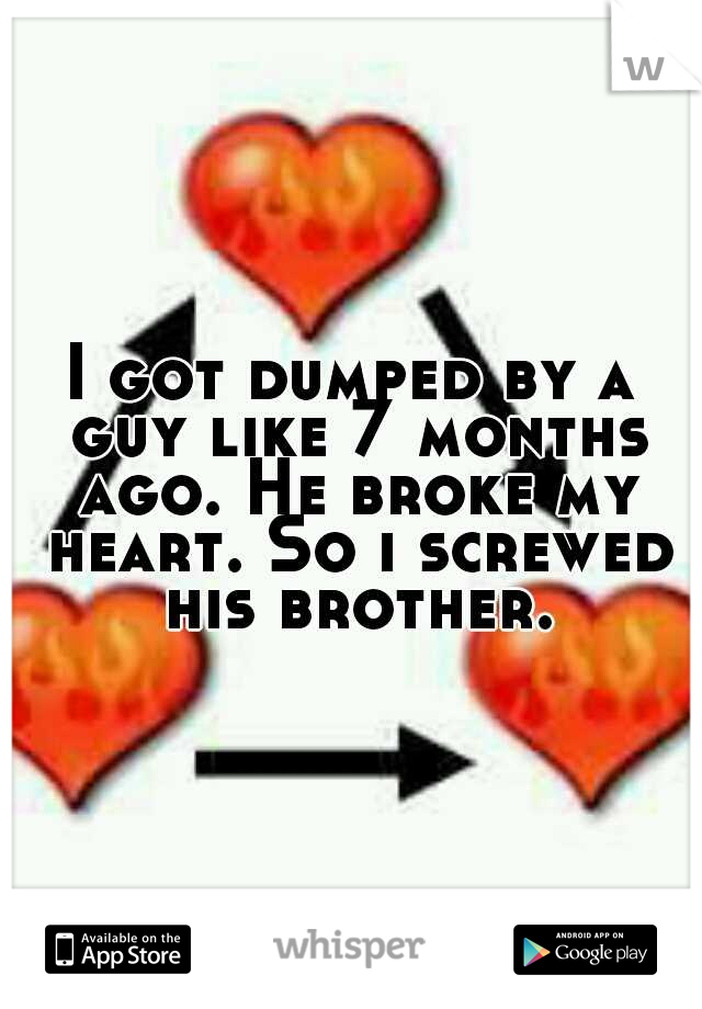 I got dumped by a guy like 7 months ago. He broke my heart. So i screwed his brother.