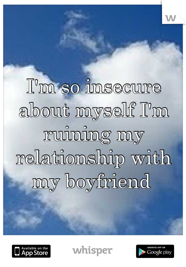 I'm so insecure about myself I'm ruining my relationship with my boyfriend