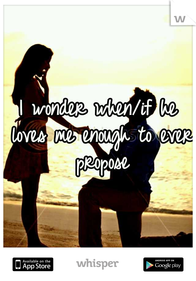 I wonder when/if he loves me enough to ever propose