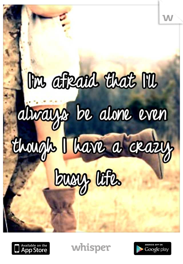 I'm afraid that I'll always be alone even though I have a crazy busy life.