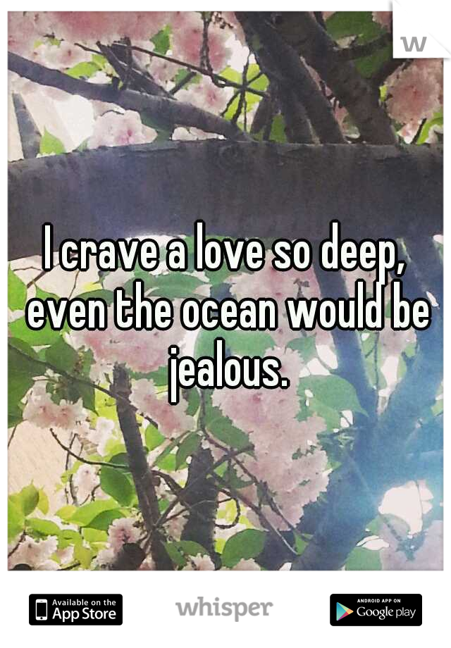 I crave a love so deep, even the ocean would be jealous.