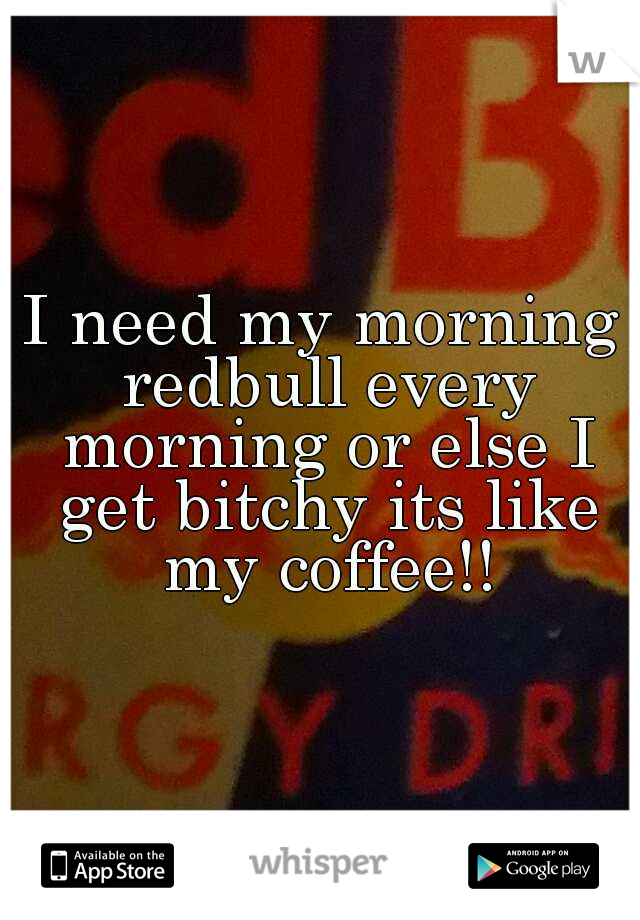I need my morning redbull every morning or else I get bitchy its like my coffee!!