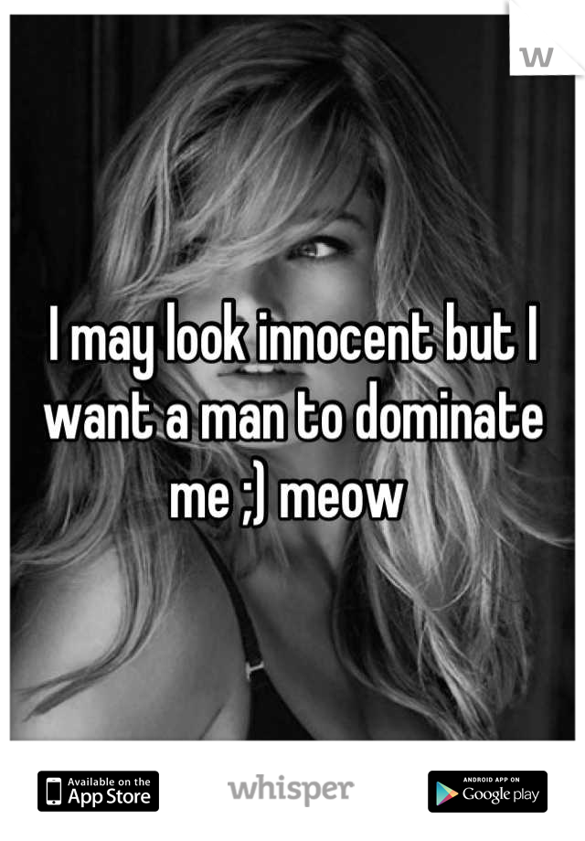 I may look innocent but I want a man to dominate me ;) meow