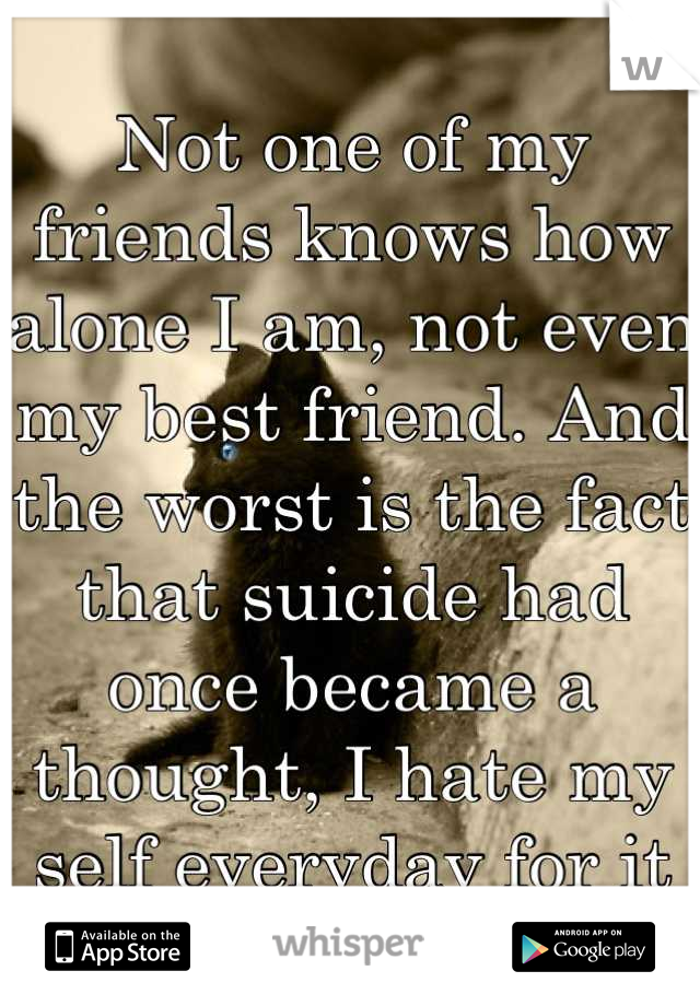 Not one of my friends knows how alone I am, not even my best friend. And the worst is the fact that suicide had once became a thought, I hate my self everyday for it