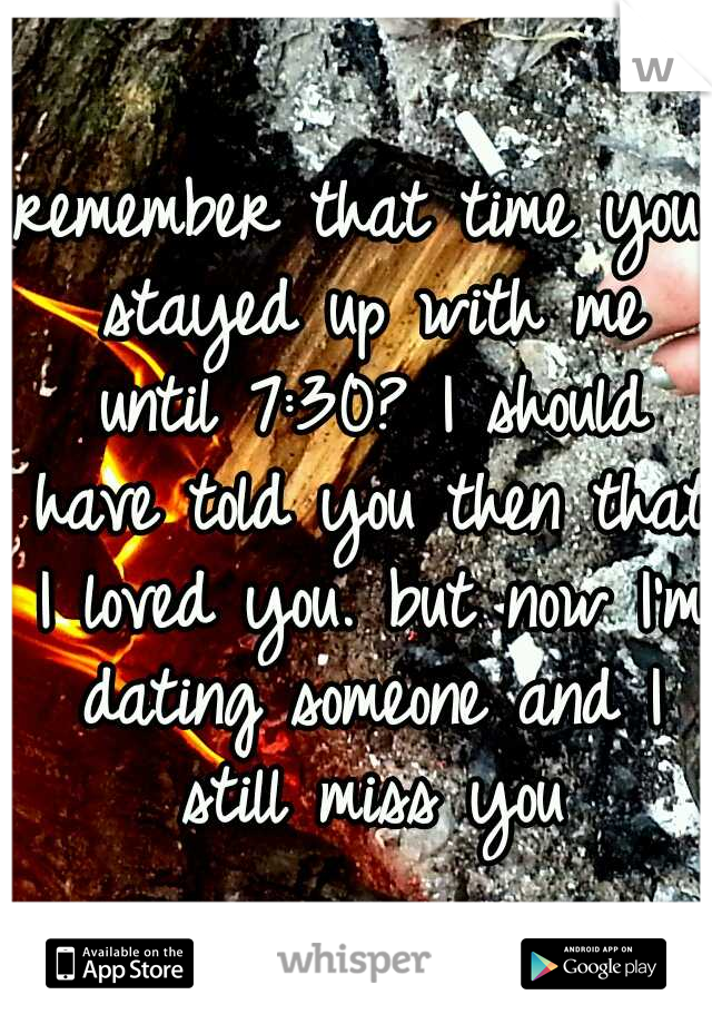 remember that time you stayed up with me until 7:30? I should have told you then that I loved you. but now I'm dating someone and I still miss you