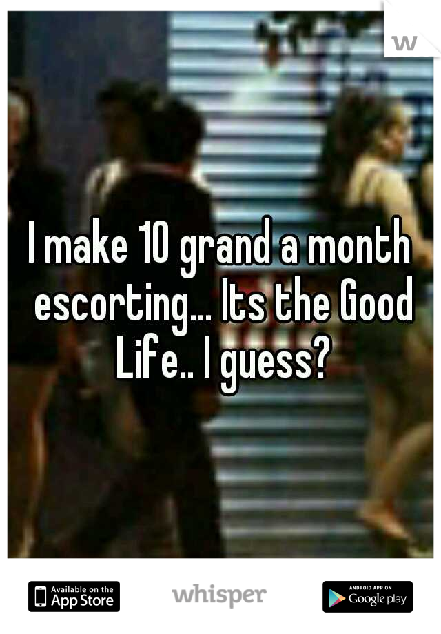 I make 10 grand a month escorting... Its the Good Life.. I guess?