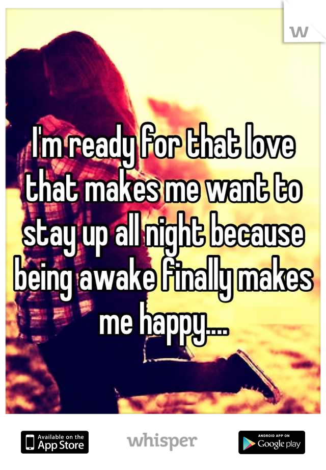 I'm ready for that love that makes me want to stay up all night because being awake finally makes me happy....