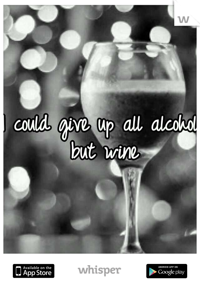 I could give up all alcohol but wine