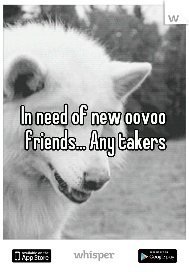 In need of new oovoo friends... Any takers