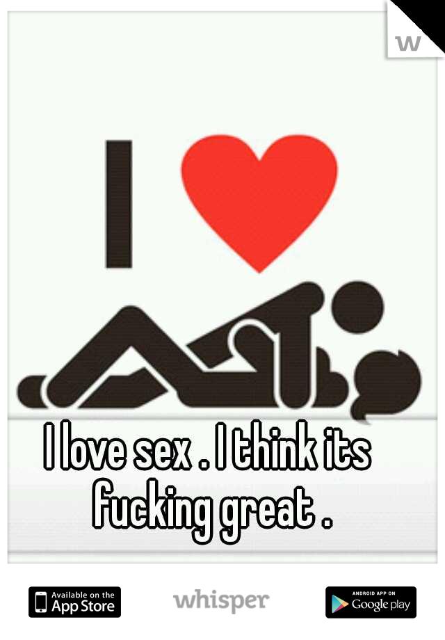 I love sex . I think its fucking great .