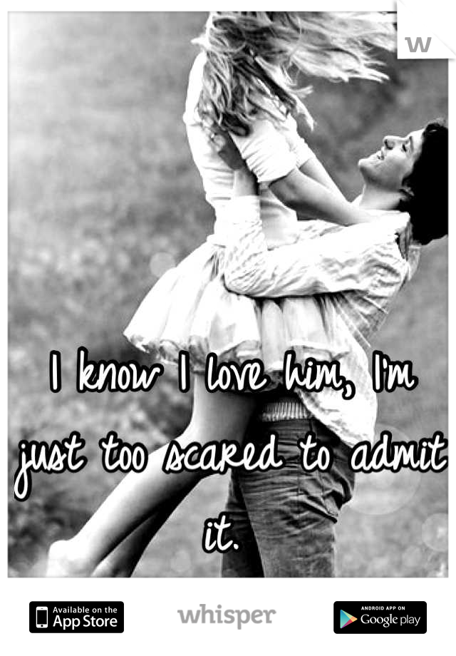 I know I love him, I'm just too scared to admit it.