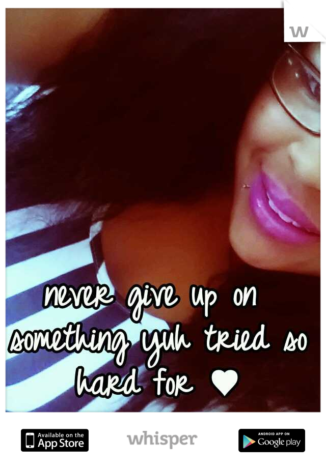 never give up on something yuh tried so hard for ♥