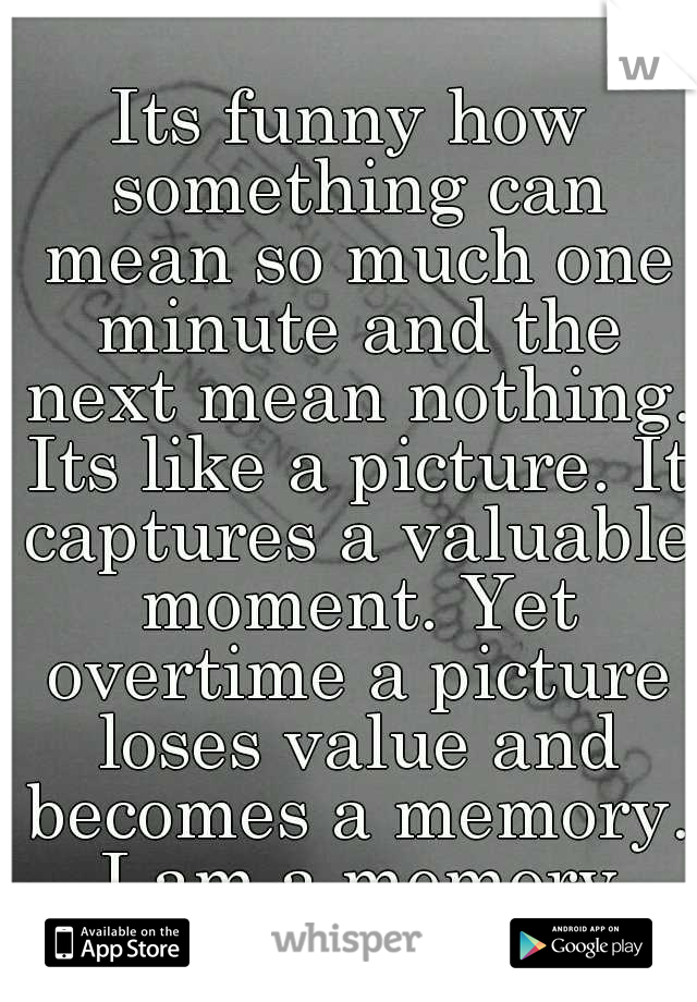 Its funny how something can mean so much one minute and the next mean nothing. Its like a picture. It captures a valuable moment. Yet overtime a picture loses value and becomes a memory. I am a memory