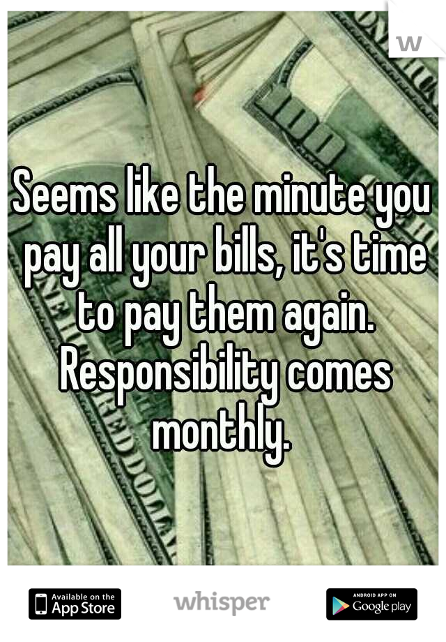 Seems like the minute you pay all your bills, it's time to pay them again. Responsibility comes monthly.