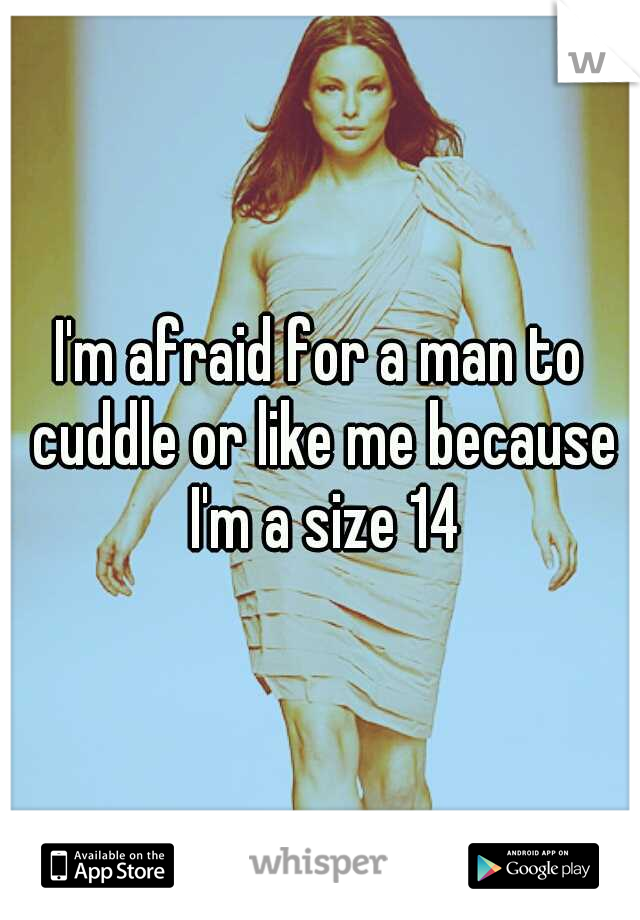 I'm afraid for a man to cuddle or like me because I'm a size 14